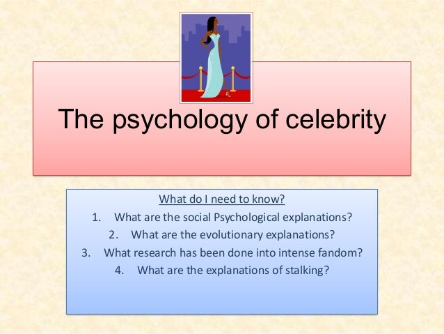 The psychology of celebrity What do I need to know? 1. What are the social Psychological explanations? 2. What are the evo...
