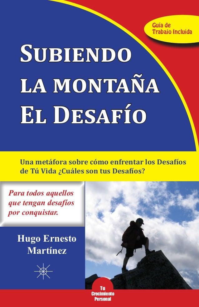 1 Subiendo la montaña El Desafío Para todos aquellos que tengan desafíos por conquistar. Hugo Ernesto Martínez Guía de Tra...