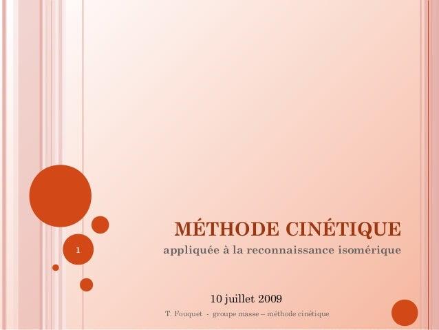 MÉTHODE CINÉTIQUE appliquée à la reconnaissance isomérique T. Fouquet - groupe masse – méthode cinétique 1 10 juillet 2009