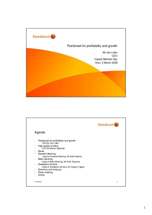 1 Positioned for profitability and growth Mr Jan Lidén CEO Capital Markets Day Kiev, 5 March 2008 © Swedbank 2 Agenda • Po...