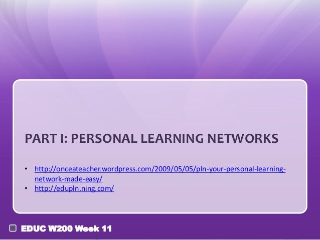 PART I: PERSONAL LEARNING NETWORKS• http://onceateacher.wordpress.com/2009/05/05/pln-your-personal-learning-  network-made...