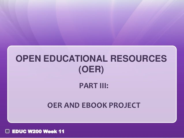 OPEN EDUCATIONAL RESOURCES (OER) PART III: OER AND EBOOK PROJECT EDUC W200 Week 11