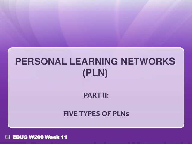 PERSONAL LEARNING NETWORKS (PLN) PART II: FIVE TYPES OF PLNs EDUC W200 Week 11