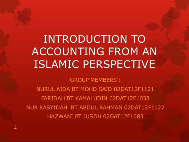 INTRODUCTION TO ACCOUNTING FROM AN ISLAMIC PERSPECTIVE GROUP MEMBERS': NURUL AIDA BT MOHD SAID 02DAT12F1121 FARIDAH BT KAM...