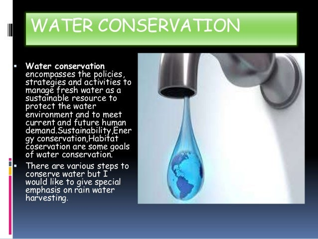 WATER CONSERVATION Water conservation encompasses the policies, strategies and activities to manage fresh water as a susta...