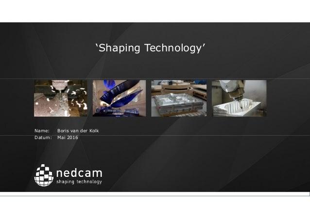 'Shaping Technology' Name: Boris van der Kolk Datum: Mai 2016