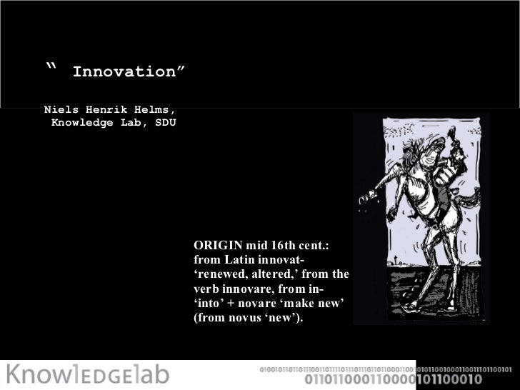 """  Innovation""  Niels Henrik Helms,   Knowledge Lab, SDU <ul><li>ORIGIN mid 16th cent.: from Latin innovat- 'renewed, alte..."