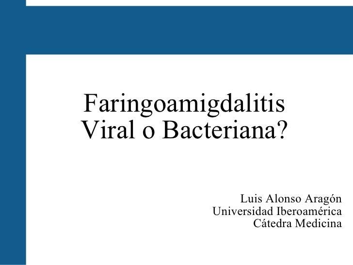 Faringoamigdalitis Viral o Bacteriana? Luis Alonso Aragón Universidad Iberoamérica Cátedra Medicina