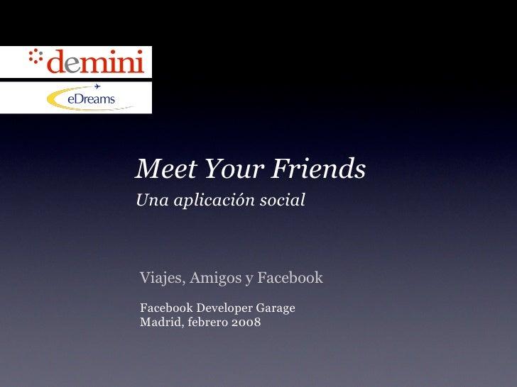 Meet Your Friends Una aplicación social    Viajes, Amigos y Facebook Facebook Developer Garage Madrid, febrero 2008