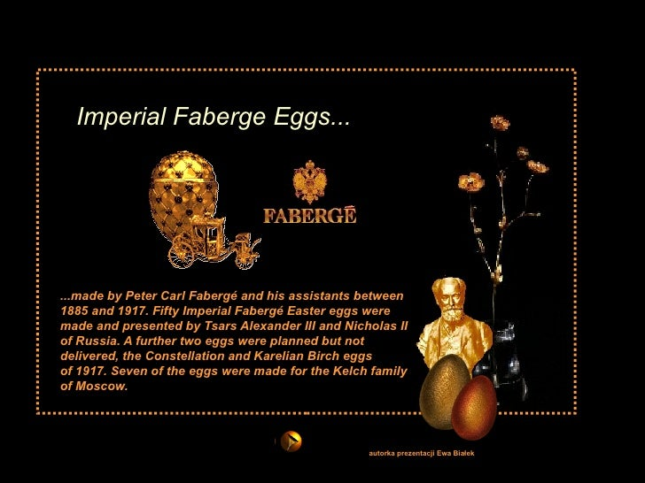 Imperial Faberge Eggs... ...made by Peter Carl Fabergé and his assistants between 1885 and 1917. Fifty Imperial Fabergé Ea...