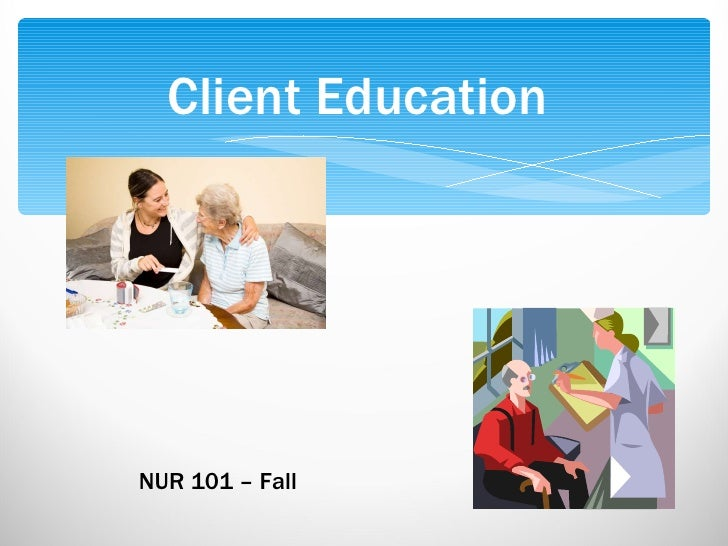 Client Education NUR 101 – Fall