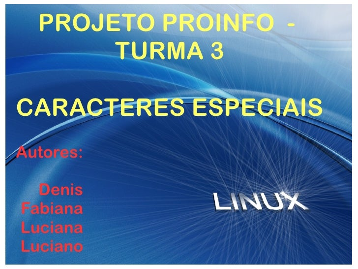 E:linux-wall.jpg PROJETO PROINFO  -  TURMA 3 CARACTERES ESPECIAIS Autores: Denis Fabiana Luciana Luciano