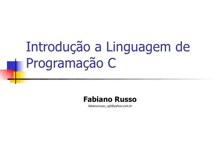 Introdução a Linguagem de Programação C Fabiano Russo [email_address]