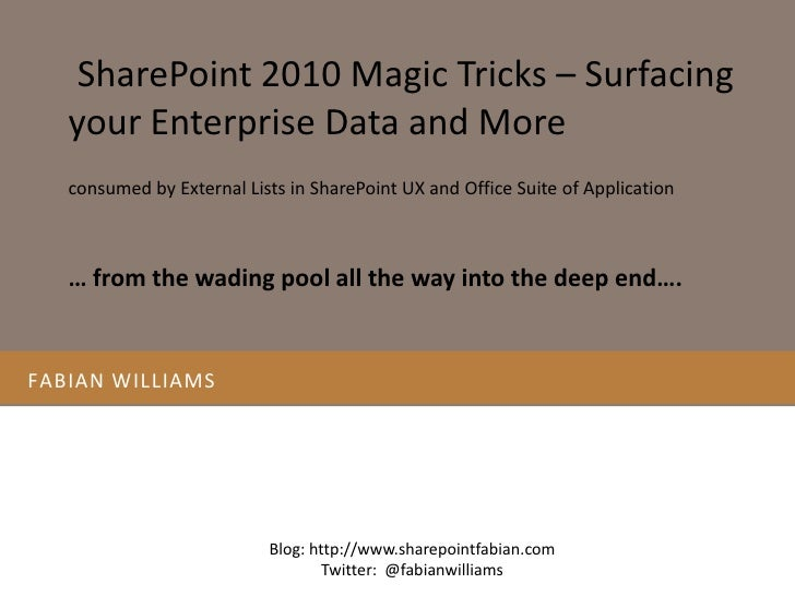 Fabian williams<br /> SharePoint 2010 Magic Tricks – Surfacing your Enterprise Data and More <br />consumed by External Li...