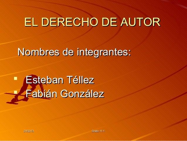 EL DERECHO DE AUTORNombres de integrantes: Esteban Téllez Fabián González 21/02/13     Grado 11-1