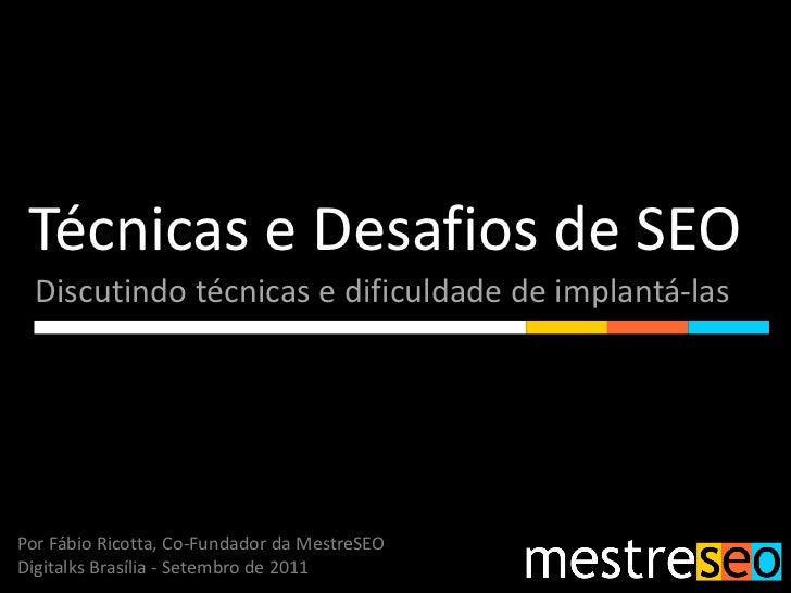 Técnicas e Desafios de SEO  Discutindo técnicas e dificuldade de implantá-lasPor Fábio Ricotta, Co-Fundador da MestreSEODi...