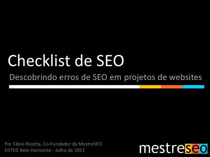 Checklist de SEO<br />Descobrindo erros de SEO em projetos de websites<br />Por Fábio Ricotta, Co-Fundador da MestreSEO<br...