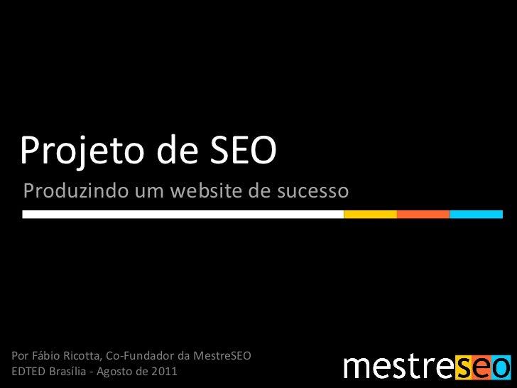 Projeto de SEO  Produzindo um website de sucessoPor Fábio Ricotta, Co-Fundador da MestreSEOEDTED Brasília - Agosto de 2011