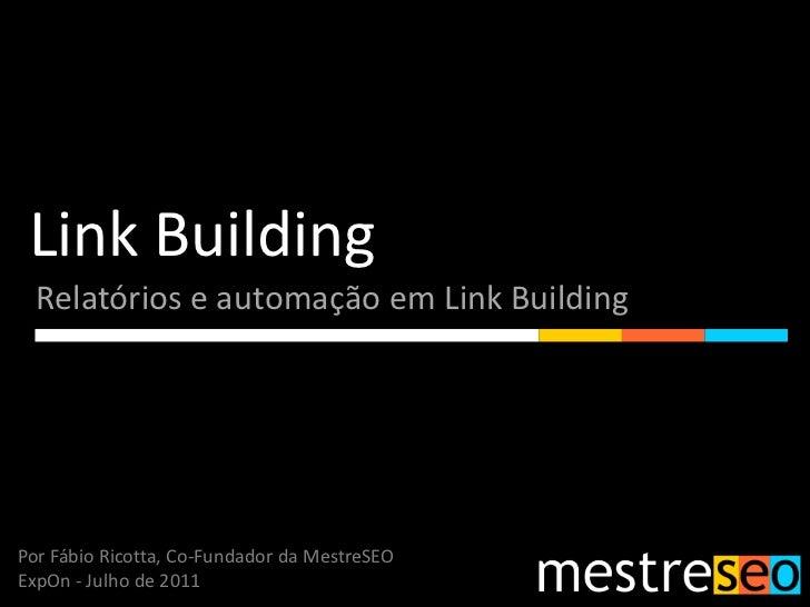 Link Building<br />Relatórios e automação em Link Building<br />Por Fábio Ricotta, Co-Fundador da MestreSEO<br />ExpOn - J...