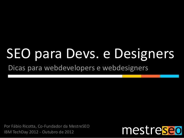 SEO para Devs. e Designers  Dicas para webdevelopers e webdesignersPor Fábio Ricotta, Co-Fundador da MestreSEOIBM TechDay ...