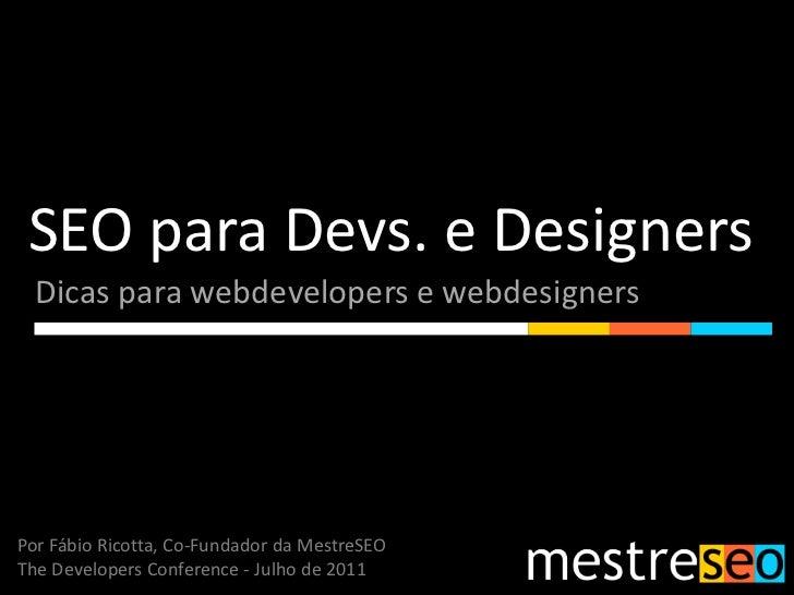 SEO para Devs. e Designers<br />Dicas para webdevelopers e webdesigners<br />Por Fábio Ricotta, Co-Fundador da MestreSEO<b...