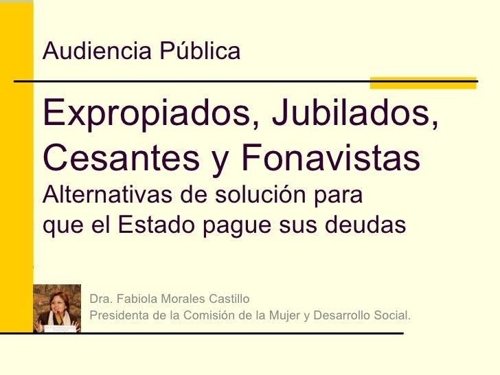 Audiencia Pública Expropiados, Jubilados, Cesantes y Fonavistas Alternativas de solución para que el Estado pague sus deud...