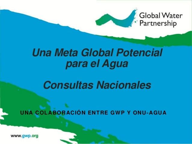 Una Meta Global Potencial para el Agua Consultas Nacionales UNA COLABORACIÓN ENTRE GWP Y ONU-AGUA