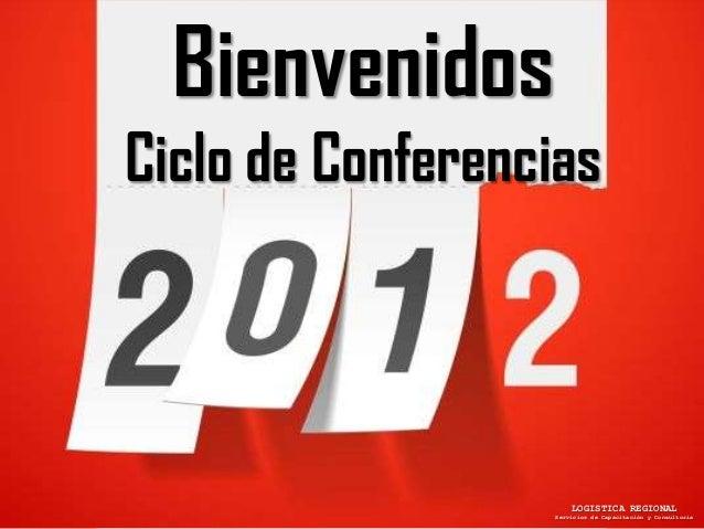 BienvenidosCiclo de Conferencias                      LOGISTICA REGIONAL                  Servicios de Capacitación y Cons...