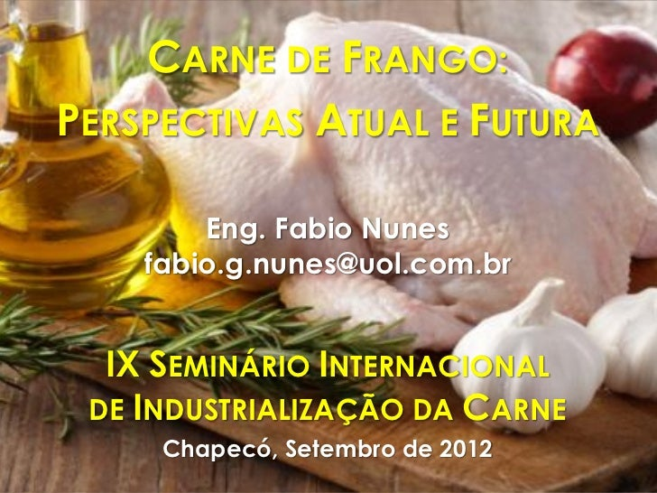 CARNE DE FRANGO:PERSPECTIVAS ATUAL E FUTURA        Eng. Fabio Nunes    fabio.g.nunes@uol.com.br  IX SEMINÁRIO INTERNACIONA...