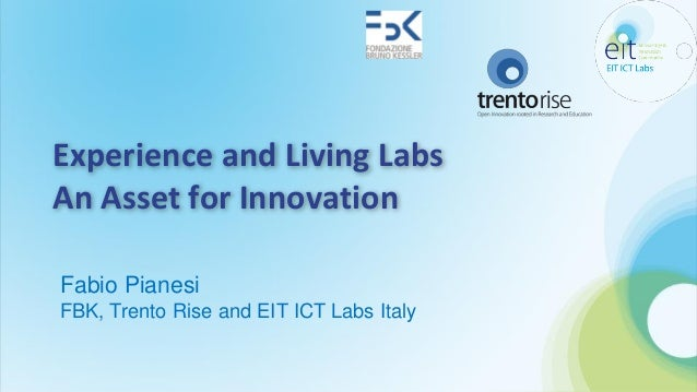 Experience and Living Labs An Asset for Innovation Fabio Pianesi FBK, Trento Rise and EIT ICT Labs Italy