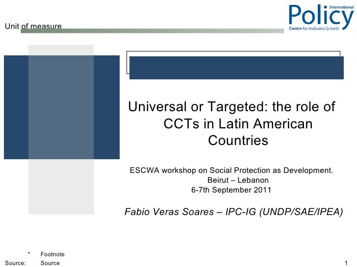 <ul><ul><li>Universal or Targeted: the role of CCTs in Latin American Countries </li></ul></ul><ul><ul><li>ESCWA workshop ...