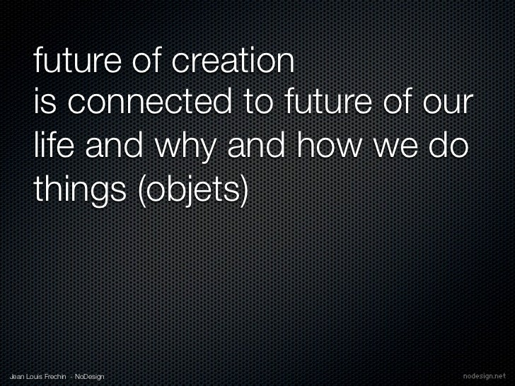 future of creation       is connected to future of our       life and why and how we do       things (objets)Jean Louis Fr...