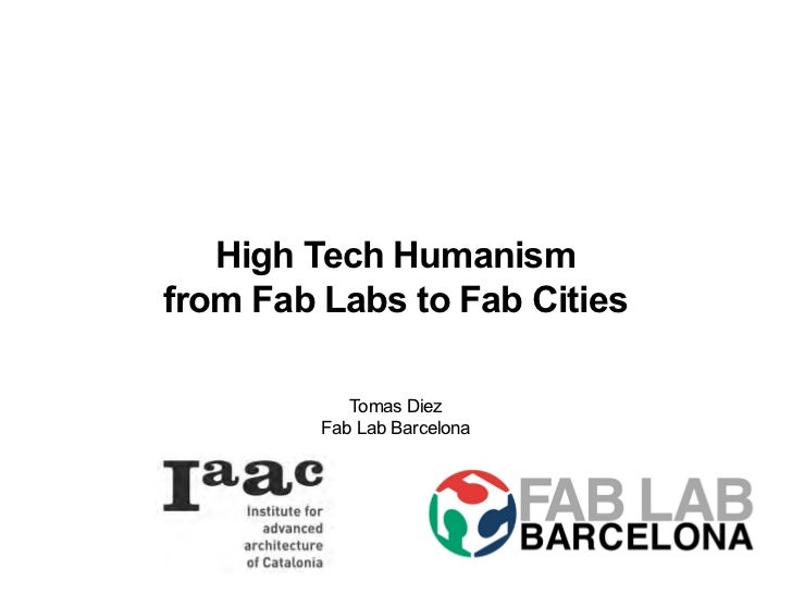 High Tech Humanismfrom Fab Labs to Fab Cities            Tomas Diez         Fab Lab Barcelona