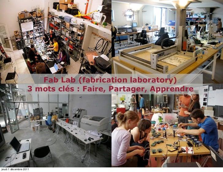Fab Lab (fabrication laboratory)                   3 mots clés : Faire, Partager, Apprendrejeudi 1 décembre 2011