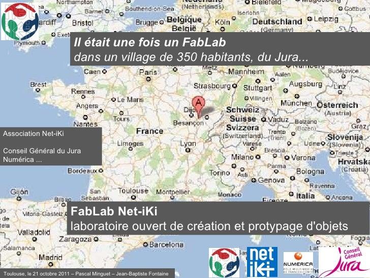 Il était une fois un FabLab dans un village de 350 habitants, du Jura... Association Net-iKi Conseil Général du Jura Numér...
