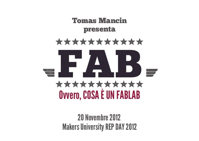 Tomas Mancin       presenta yyyyyyyyyyy FAB-yyyyyyyyyyy =  Ovvero, COSA È UN FABLAB       20 Novembre 2012  Makers Univers...