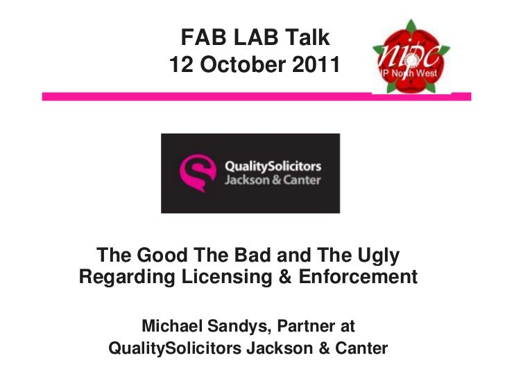 FAB LAB Talk         12 October 2011 The Good The Bad and The UglyRegarding Licensing & Enforcement     Michael Sandys, Pa...