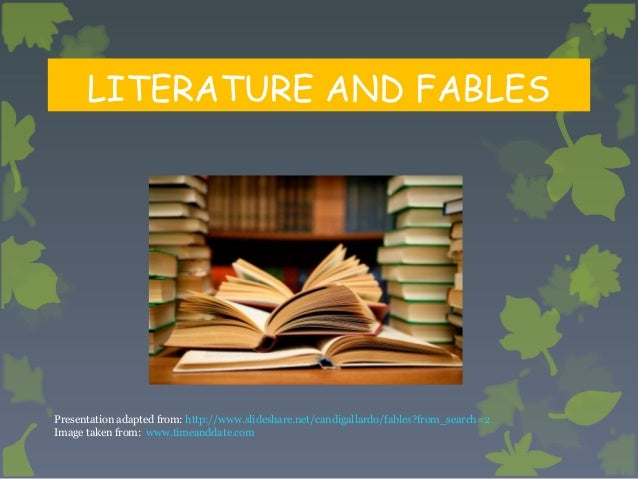 LITERATURE AND FABLES  Presentation adapted from: http://www.slideshare.net/candigallardo/fables?from_search=2 Image taken...