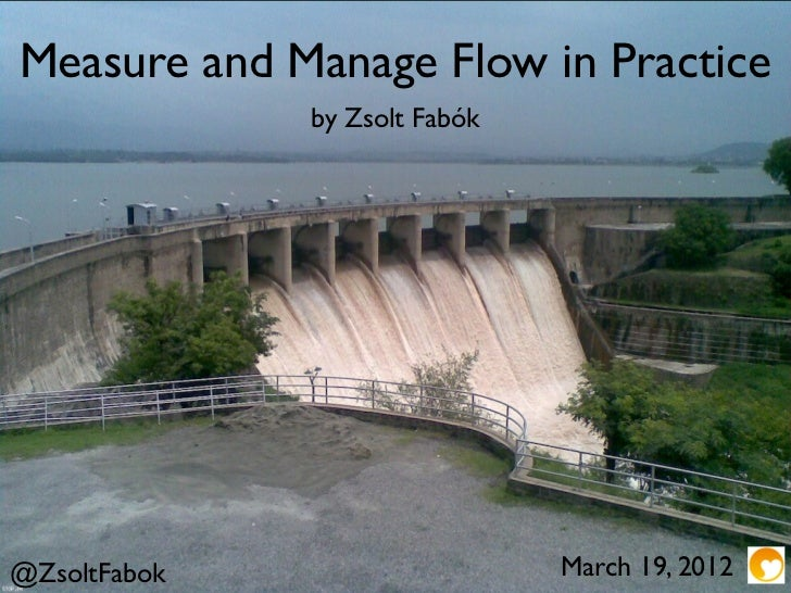 Measure and Manage Flow in Practice              by Zsolt Fabók@ZsoltFabok                    March 19, 2012