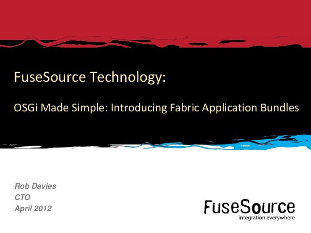 FuseSource Technology:OSGi Made Simple: Introducing Fabric Application BundlesRob DaviesCTOApril 20121   © 2012 FuseSource...
