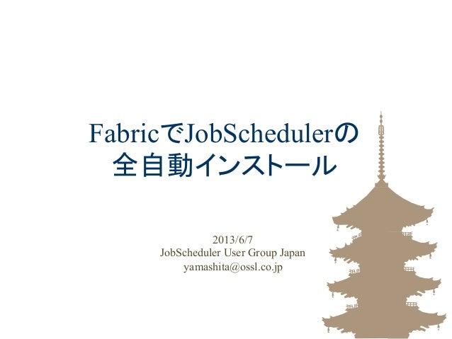 FabricでJobSchedulerの全自動インストール2013/6/7JobScheduler User Group Japanyamashita@ossl.co.jp