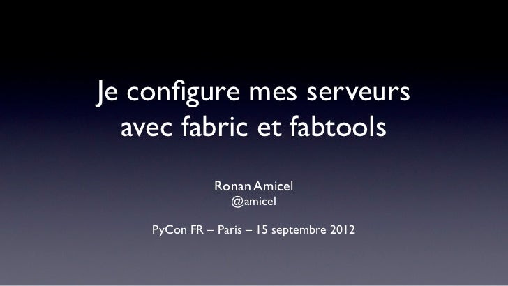 Je configure mes serveurs  avec fabric et fabtools              Ronan Amicel                 @amicel    PyCon FR – Paris – ...