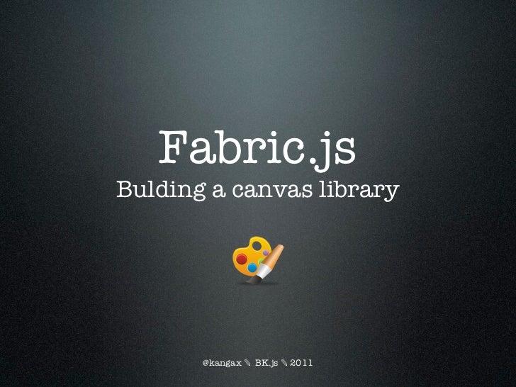 Fabric.jsBulding a canvas library       @kangax ✎ BK.js ✎ 2011