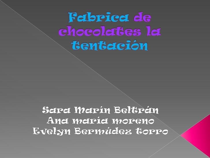 Fabrica de chocolates la tentación<br />Sara Marín Beltrán <br />Ana maría moreno<br />Evelyn Bermúdez torro<br />