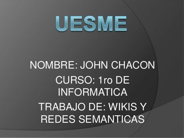 NOMBRE: JOHN CHACON   CURSO: 1ro DE    INFORMATICA TRABAJO DE: WIKIS Y REDES SEMANTICAS