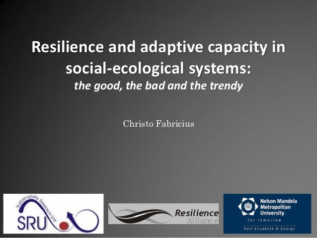 Resilience and adaptive capacity in     social-ecological systems:     the good, the bad and the trendy              Chris...