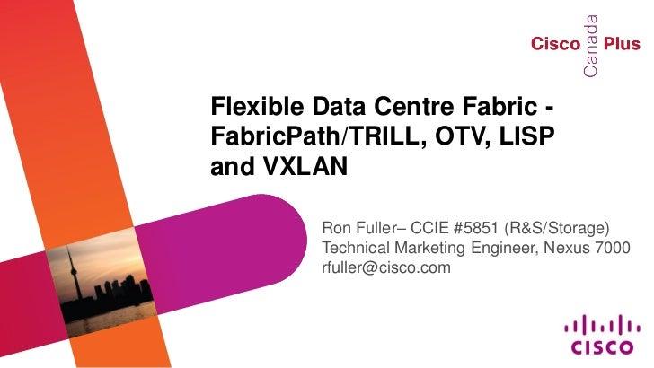 Flexible Data Centre Fabric - FabricPath/TRILL, OTV, LISP and VXLAN