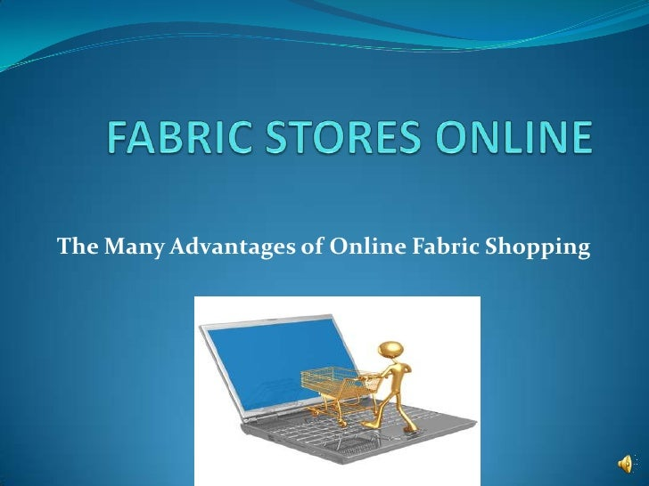 FABRIC STORES ONLINE<br />The Many Advantages of Online Fabric Shopping<br />