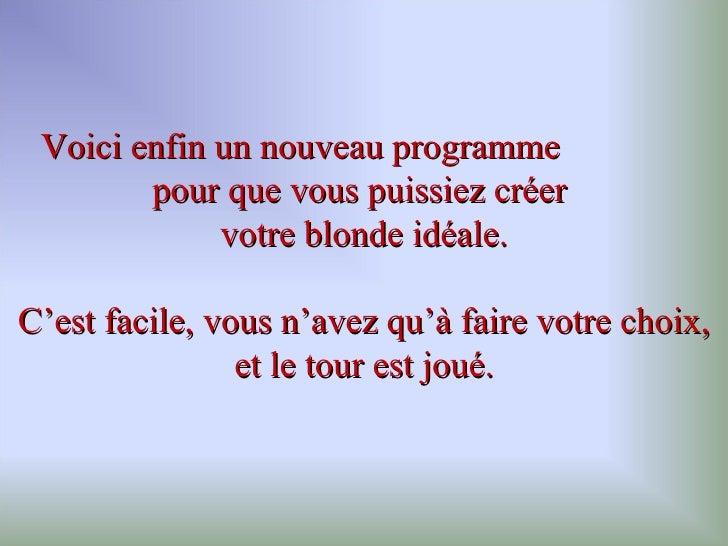 Voici enfin un nouveau programme  pour que vous puissiez créer  votre  blonde  idéale. C'est facile, vous n'avez qu'à fair...