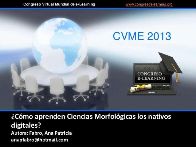 ¿Cómo aprenden Ciencias Morfológicas los nativos digitales? Autora: Fabro, Ana Patricia anapfabro@hotmail.com CVME 2013 #C...